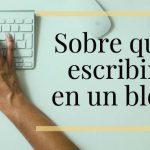 ¿Quieres tener un blog pero no sabes de qué hablar?